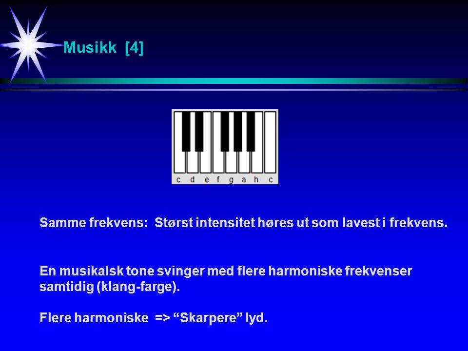 Musikk [4] Samme frekvens: Størst intensitet høres ut som lavest i frekvens. En musikalsk tone svinger med flere harmoniske frekvenser.
